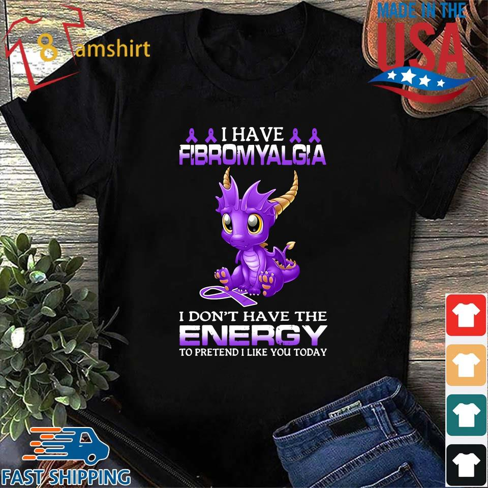Dragon I have fibromyalgia I don't have the energy to pretend I like you today shirt