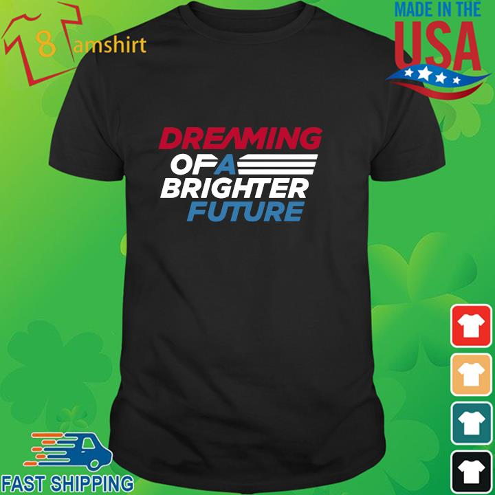Dreaming of a brighter future shirt