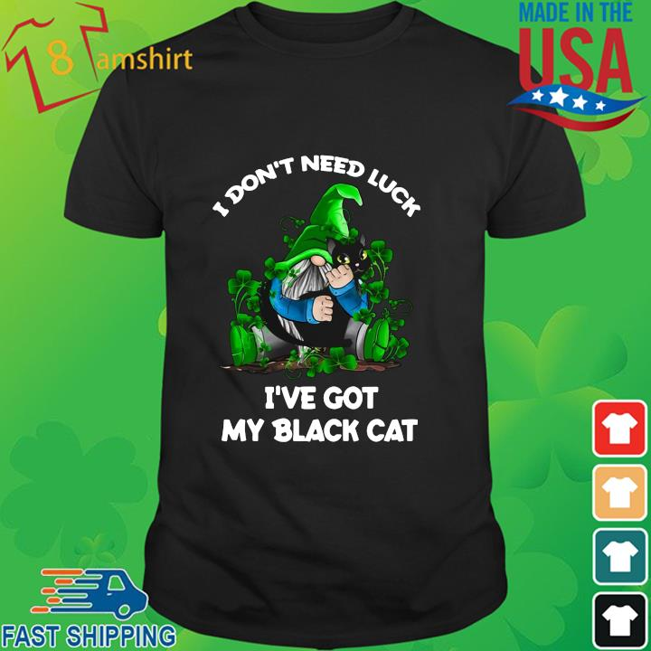 Gnome I don't need luck I've got my black cat St Patrick's Day shirt