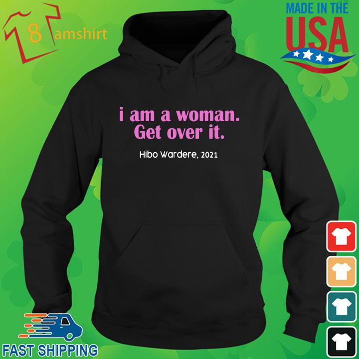 I am a woman get over it hibo wardere 2021 hoodie den