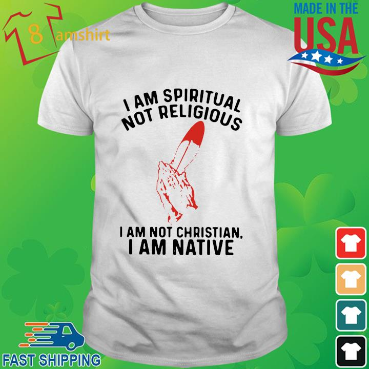 I am spiritual I am not christian I am native shirt