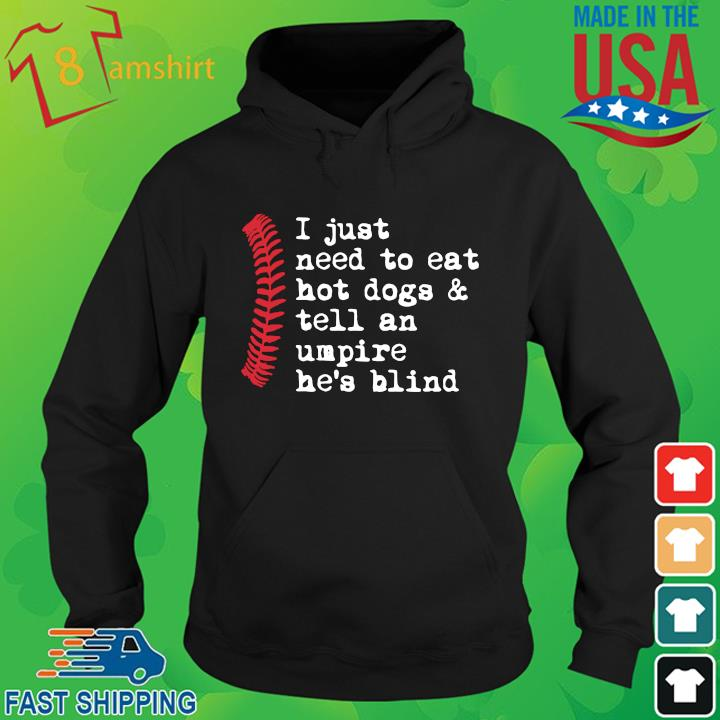 I just need to eat hot dogs and tell an umpire he's blind hoodie den