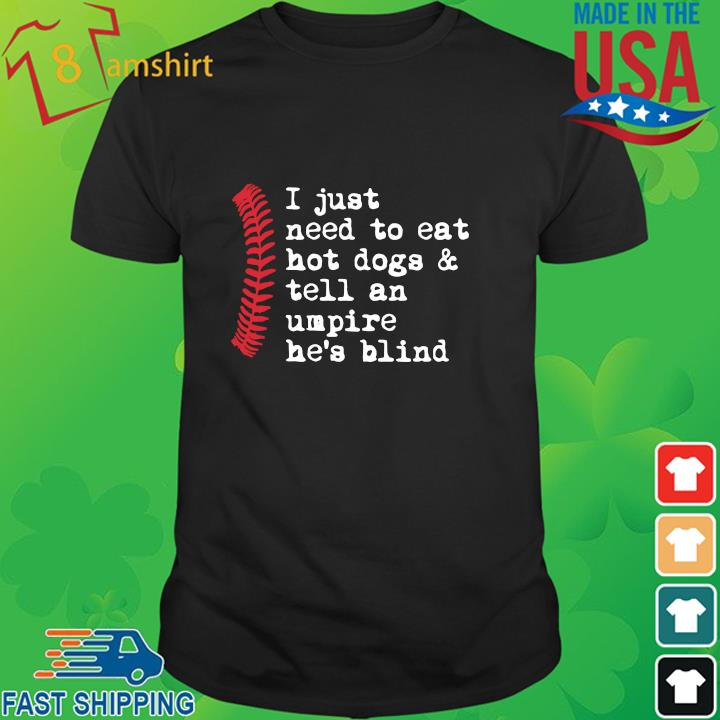 I just need to eat hot dogs and tell an umpire he's blind shirt