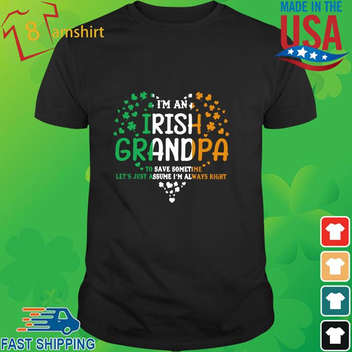 I'm an Irish grandpa to save some time let's just assume I'm always right St Patrick's Day shirt