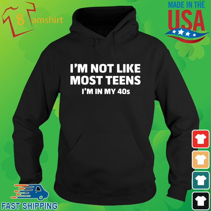 I'm not like most teens I'm in my 40s hoodie den