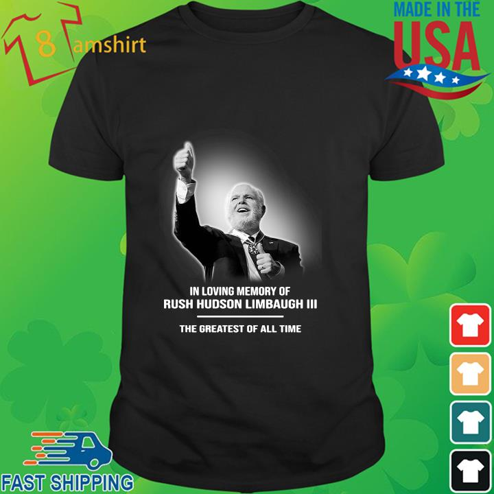 In loving memory of Rush Hudson Limbaugh III the greatest of all time shirt