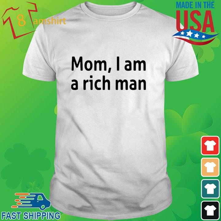 Mom I am a rich man shirt