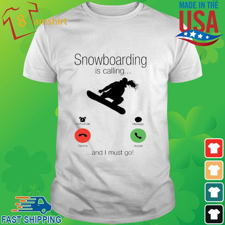 Snowboarding is calling and I must go shirt