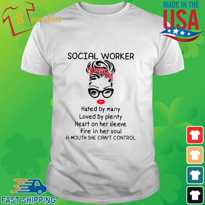 Social worker hated by many loved by plenty heart on her sleeve fire in her soul a mouth she can't control shirt