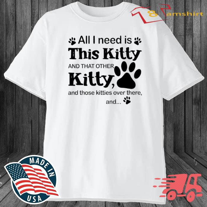 All I Need Is This Kitty And That Other Kitty And Those Kitties Over There And Shirt