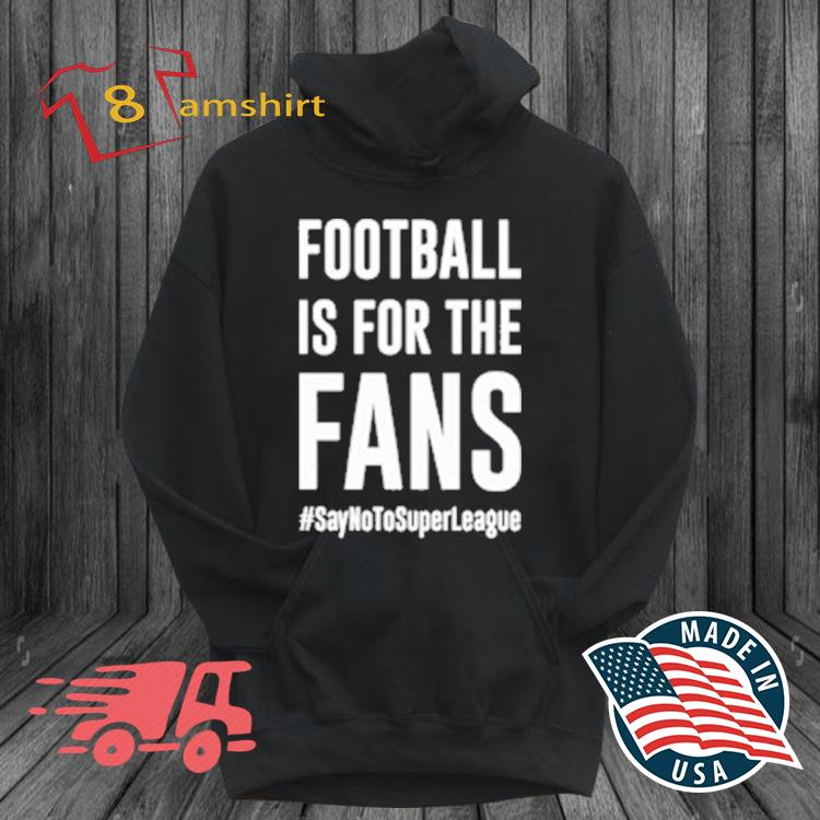 Football Is For The Fans #SayNoToSuperLeague Shirt hoodie den