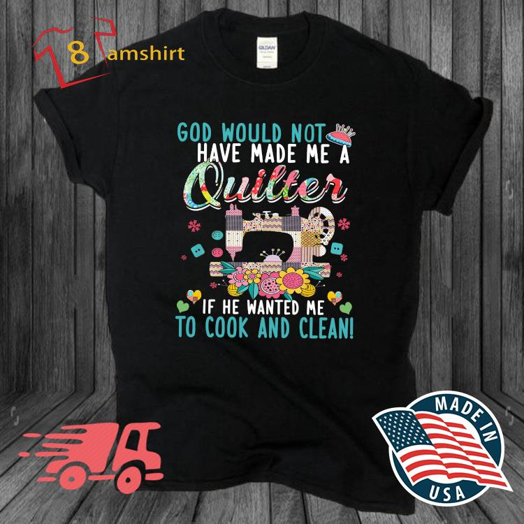 God would not have made Me a if he wanted Me to cook and clean shirt