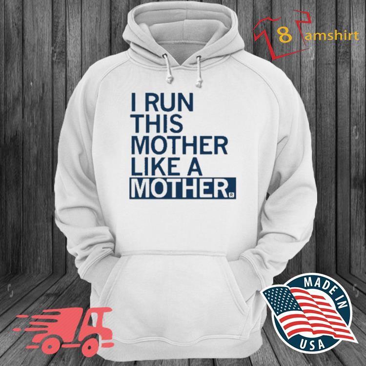 I Run This Mother Like A Mother Shirt hoodie trang