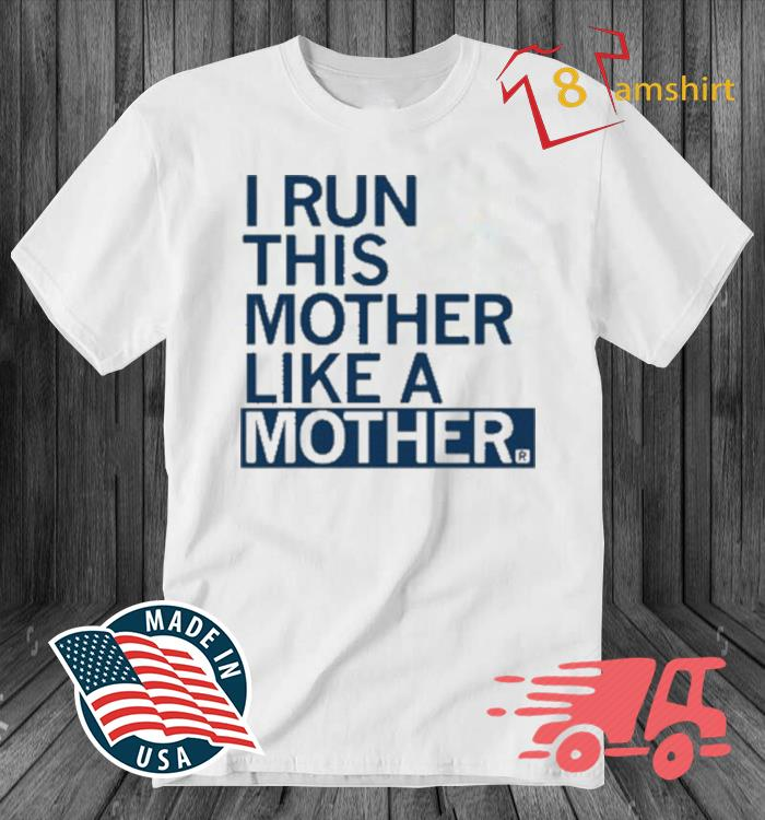 I Run This Mother Like A Mother Shirt
