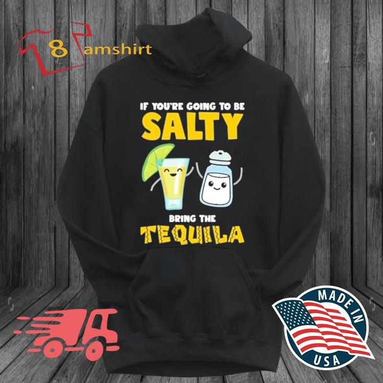If you're going to be salty bring the tequila s hoodie den