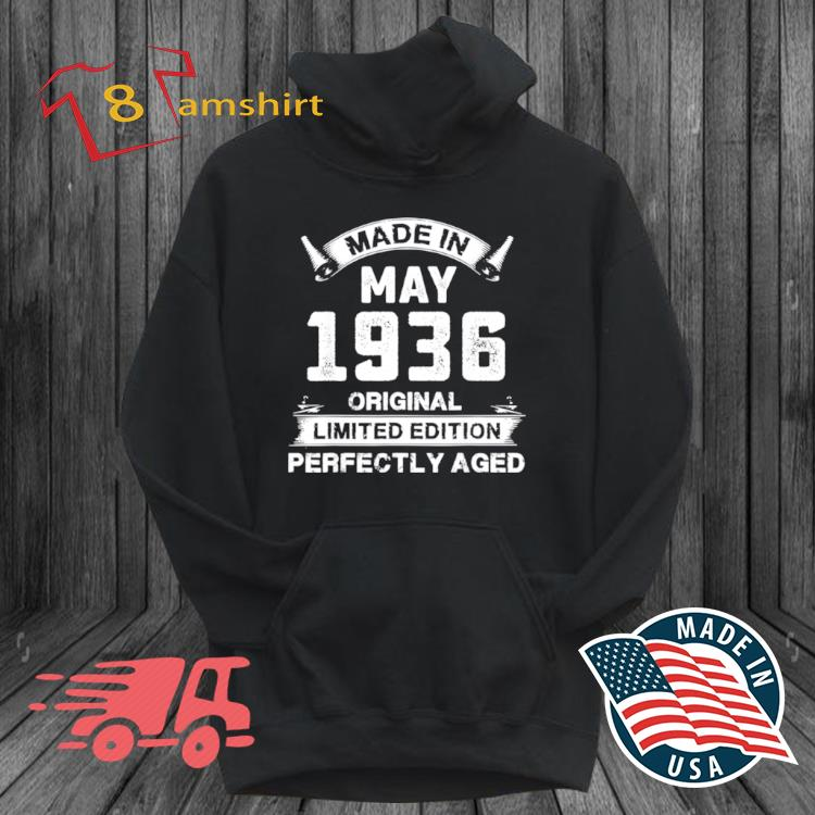 Made In May 1936 Original Limited Edition Perfectly Aged Shirt hoodie den