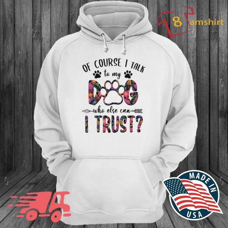 Of Course I Talk With My Dog Who Else Can I Trust Shirt hoodie trang
