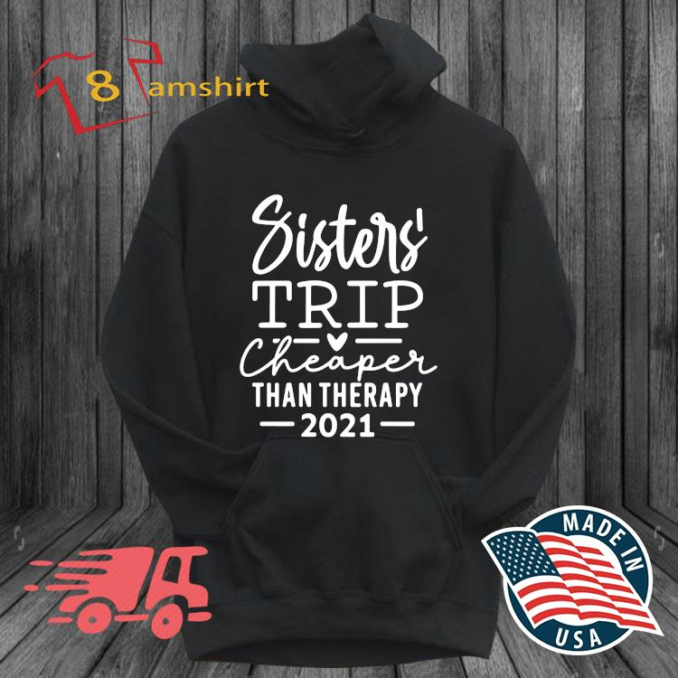 Sister' trip cheaper than therapy 2021 t-s hoodie den