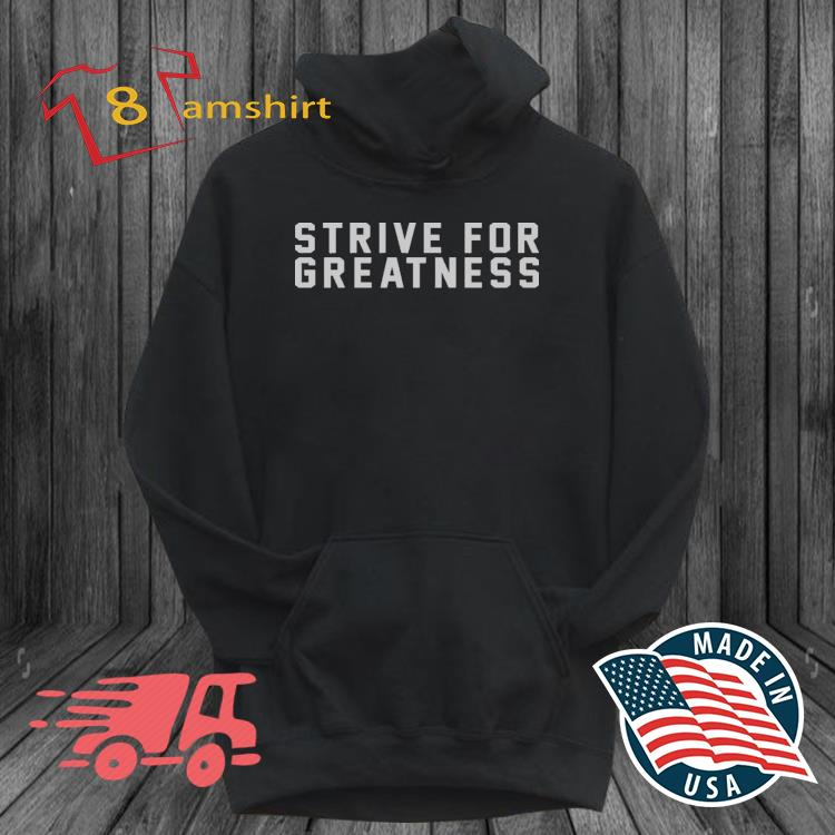 Strive For Greatness Shirt hoodie den