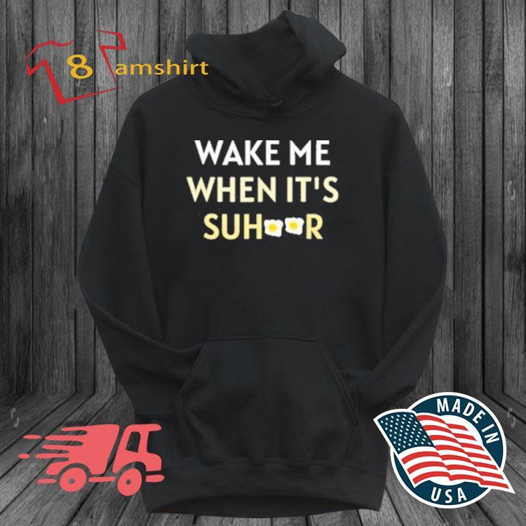 Wake Me When It's Suhoor Shirt hoodie den