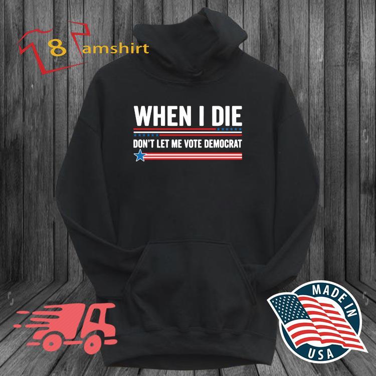 When I die don't let me vote democrat s hoodie den