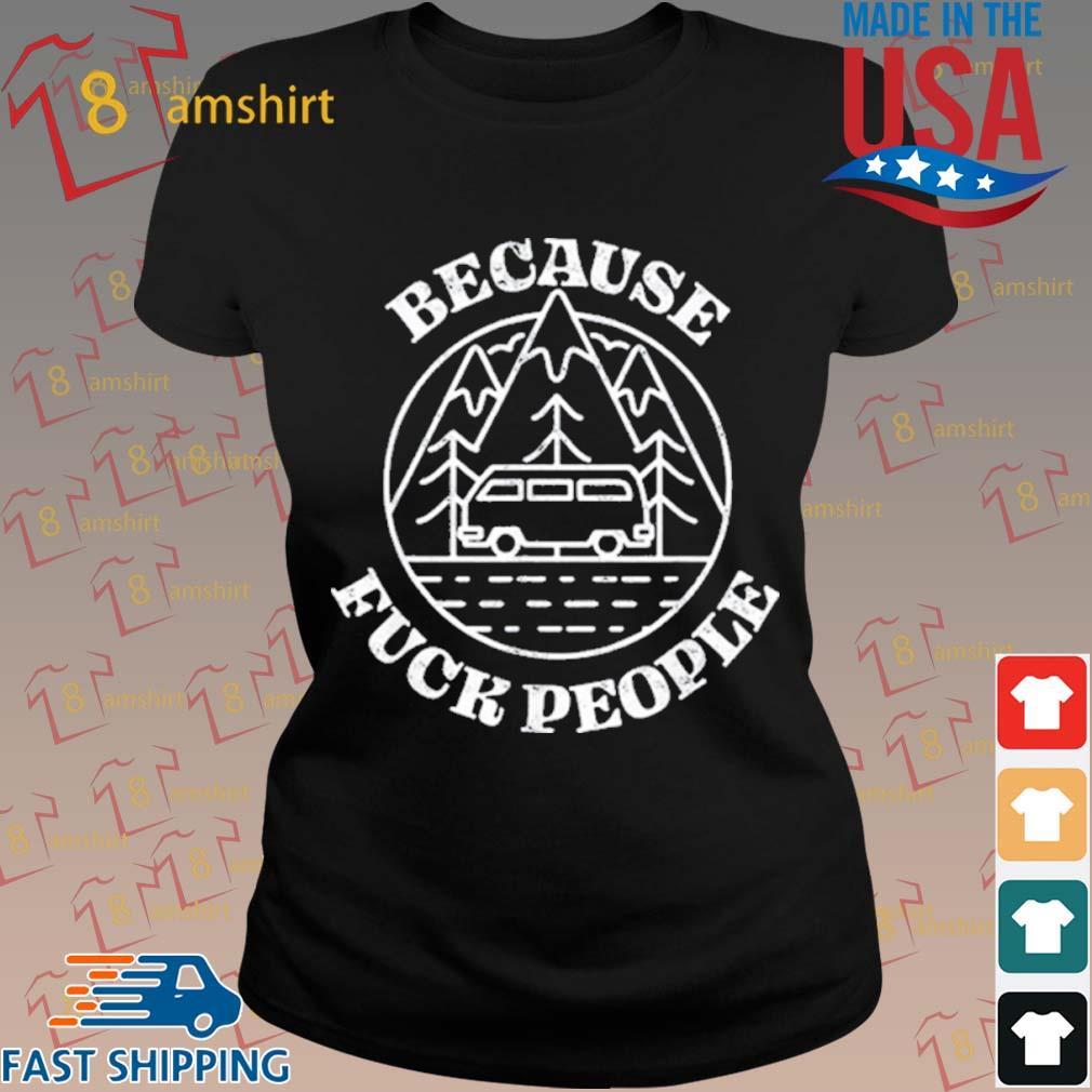 Because Fuck People Van Life Solo Traveler Misanthrope Shirt ladies den