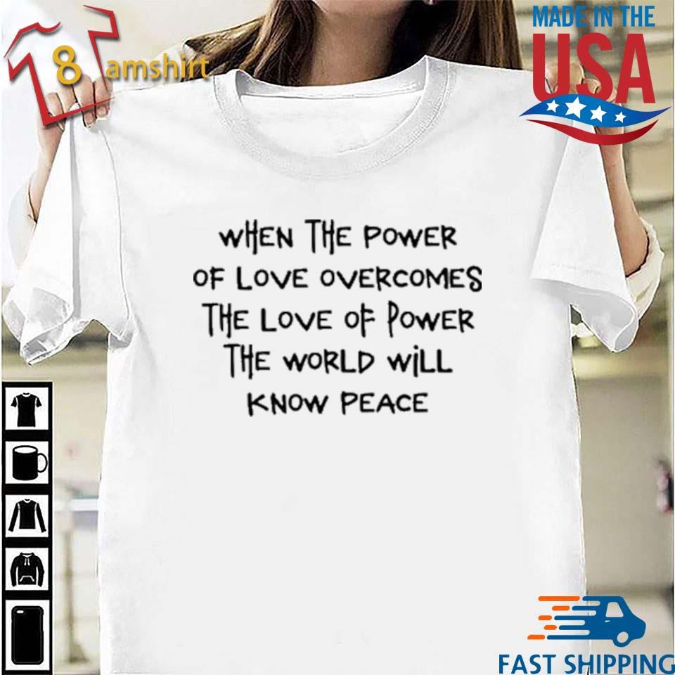 When The Power Of Love Overcomes The Love Of Power Shirt