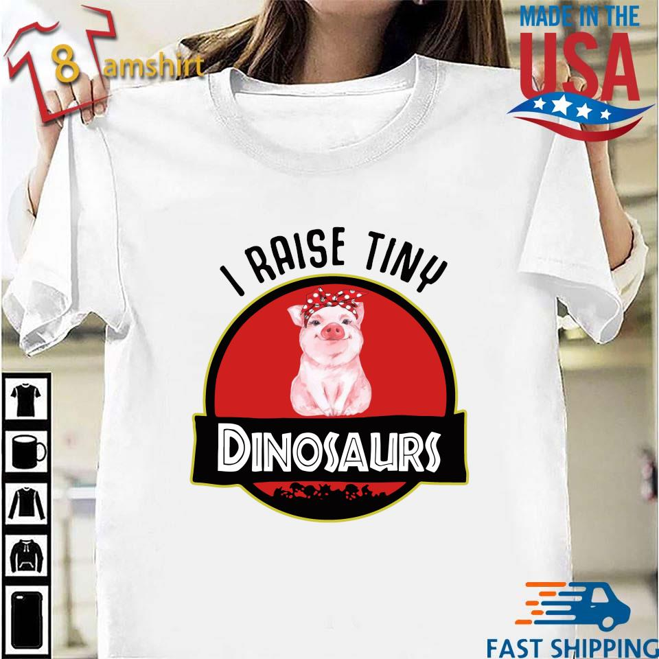 Pigs I raise tiny dinosaurs shirt