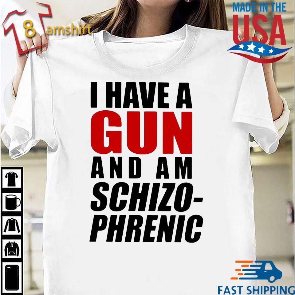 I have a gun and am schizophrenic shirt