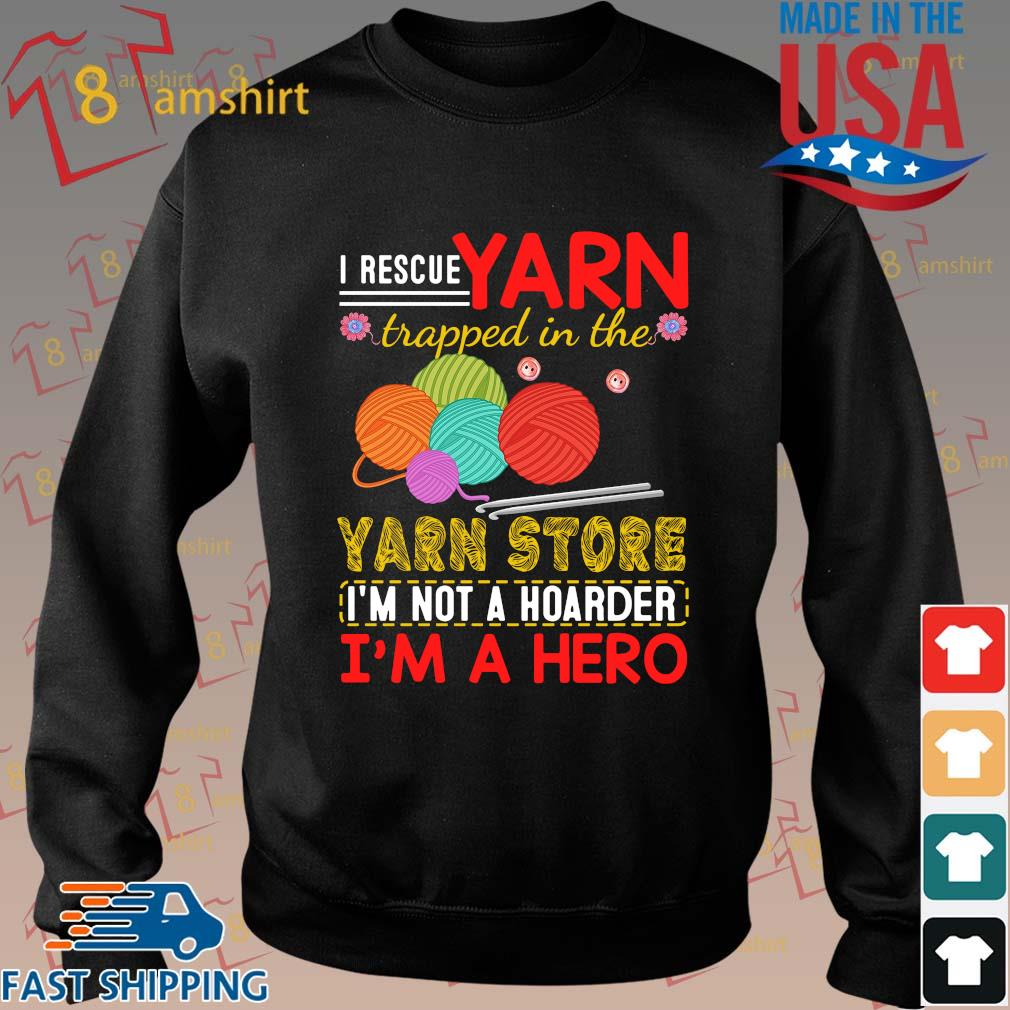 I rescue yarn trapped in the yarn store I'm not a hoarder I'm a hero shirt
