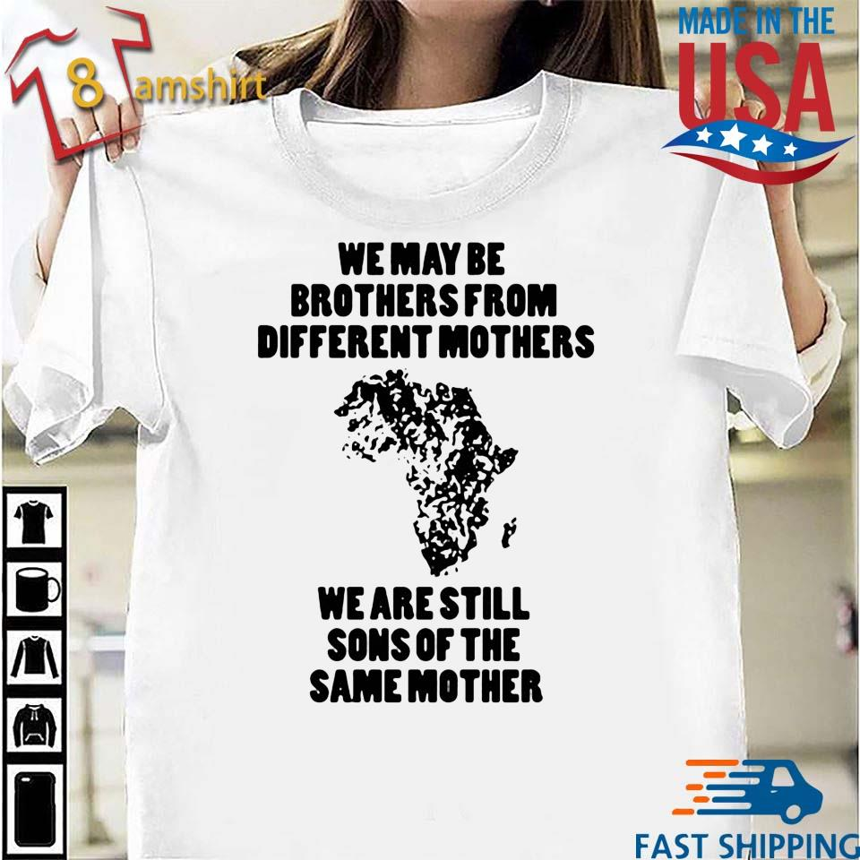 We may be brothers from different Mothers we are still sons of the same Mother shirt