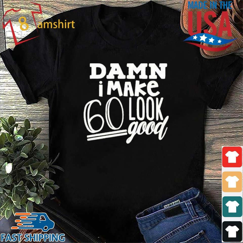 Damn I make 60 look good shirt