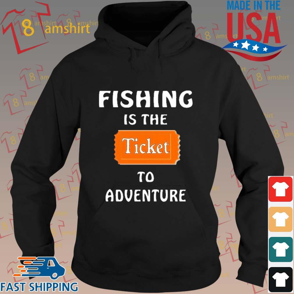 Fishing Is The Ticket To Adventure Shirt hoodie den
