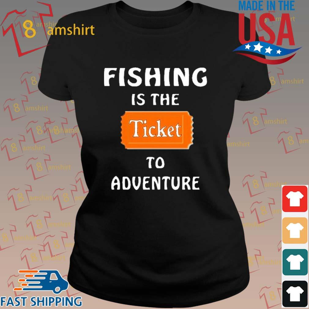 Fishing Is The Ticket To Adventure Shirt ladies den