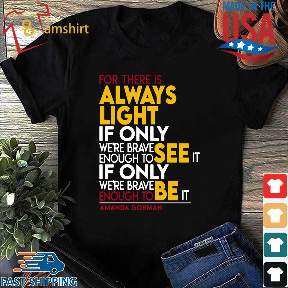 For there is always light if only we're brave enough to see it if only we're brave enough see it shirt