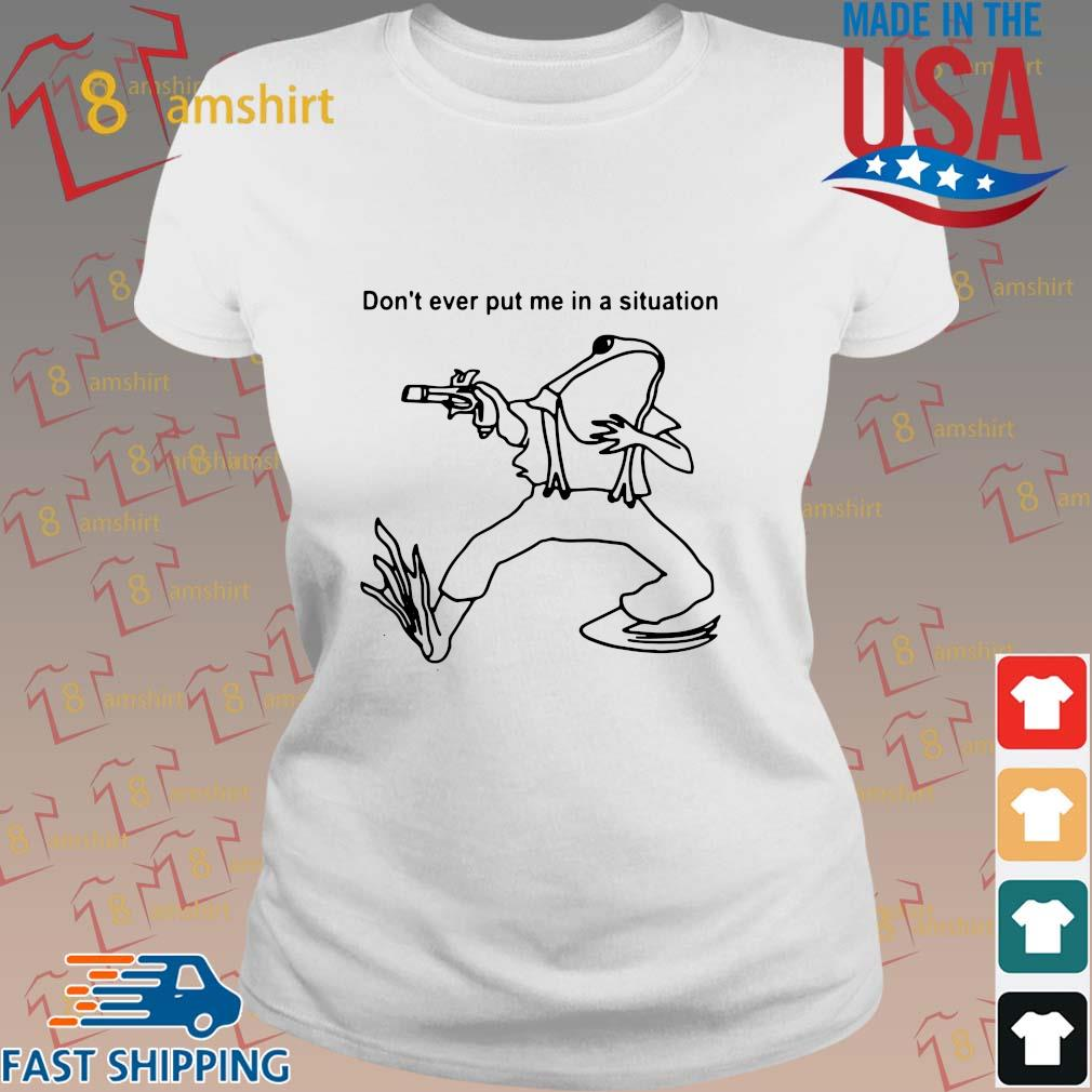 Frog Don't Ever Put Me In A Situation T-Shirt ladies trang