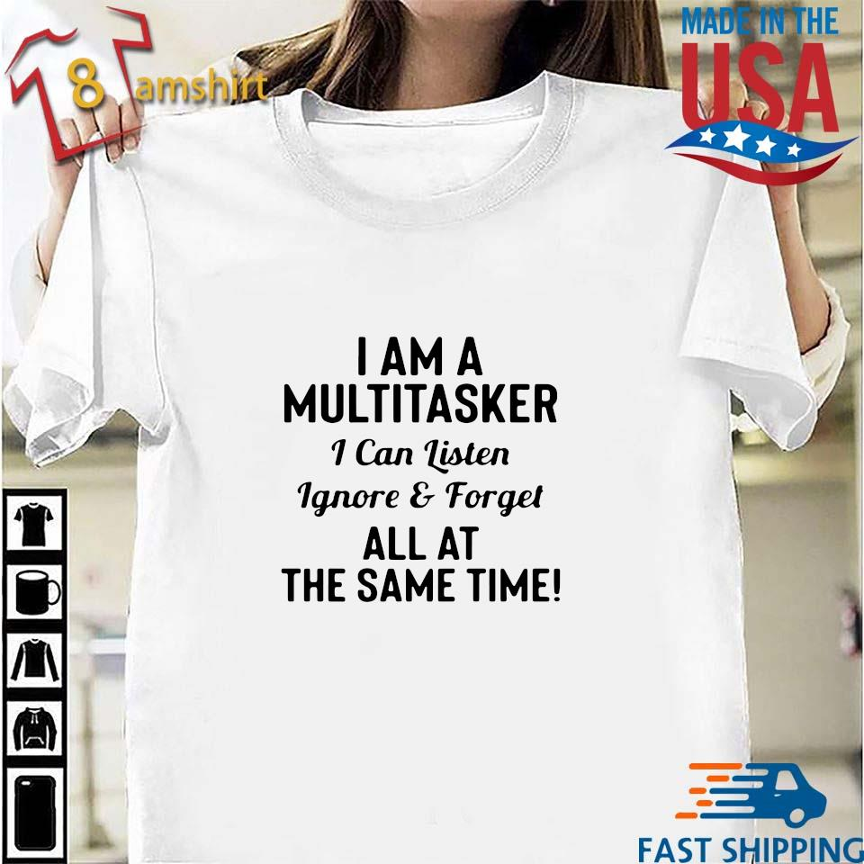 I am a multitasker I can listen ignore and forget all at the same time s Shirt trang