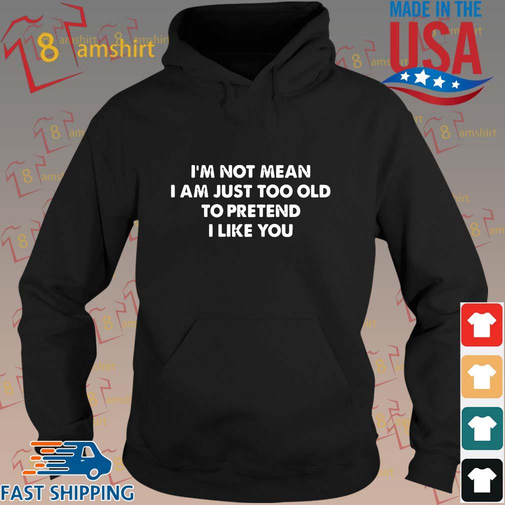 I'm not mean I am just too old to pretend I like you s hoodie den