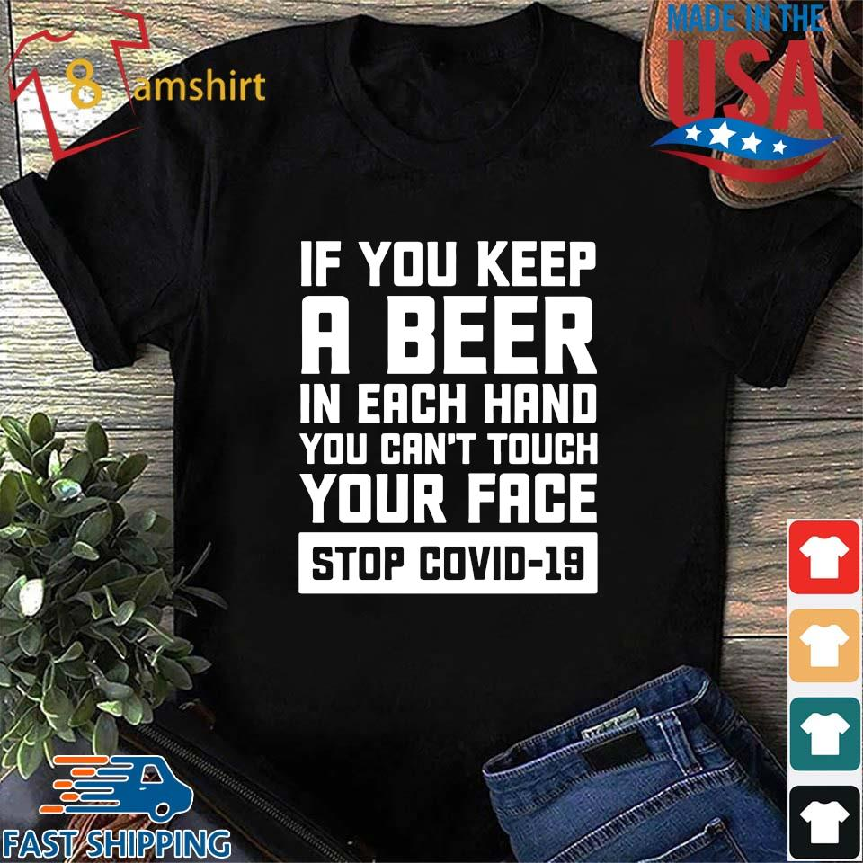 If you keep a beer in each hand you can't touch your face stop Covid-19 s Shirt den