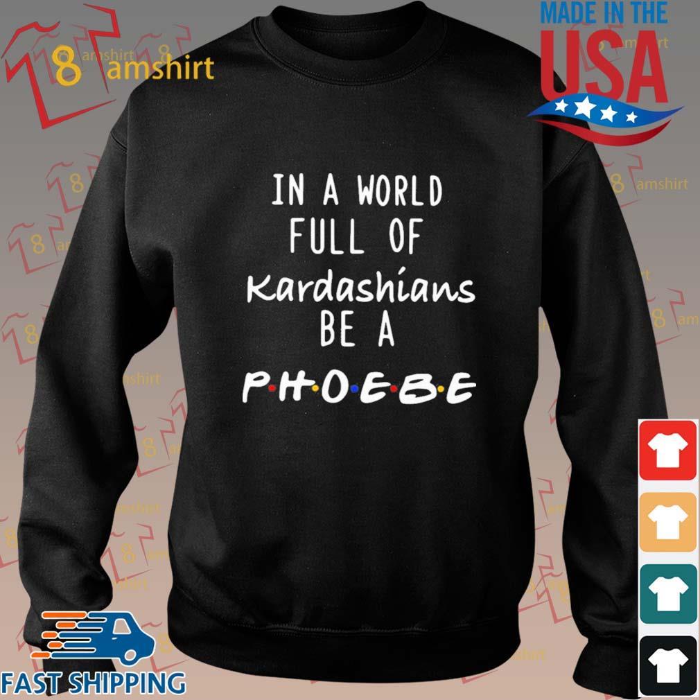In A World Full Of Kardashians Be A Phoebe Shirt Sweater den
