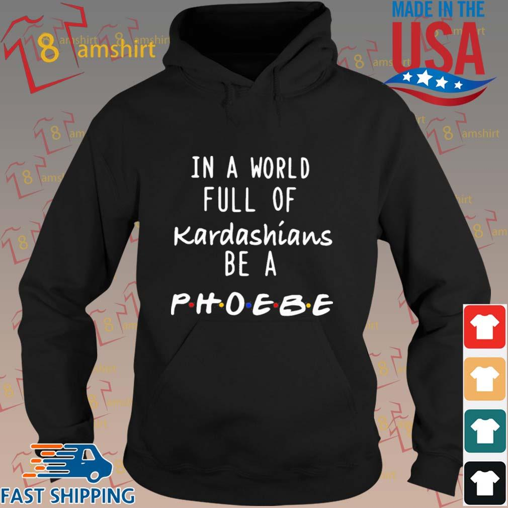In A World Full Of Kardashians Be A Phoebe Shirt hoodie den
