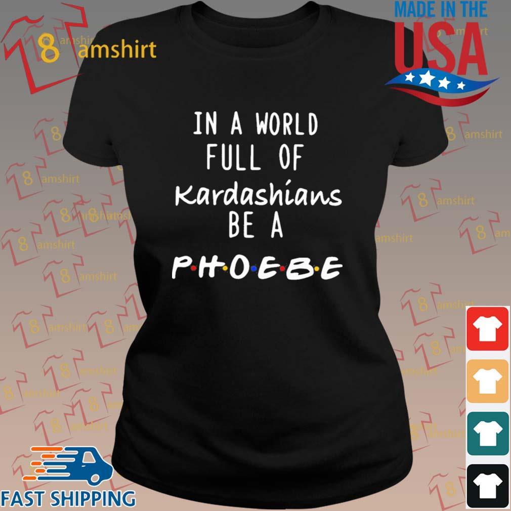 In A World Full Of Kardashians Be A Phoebe Shirt ladies den