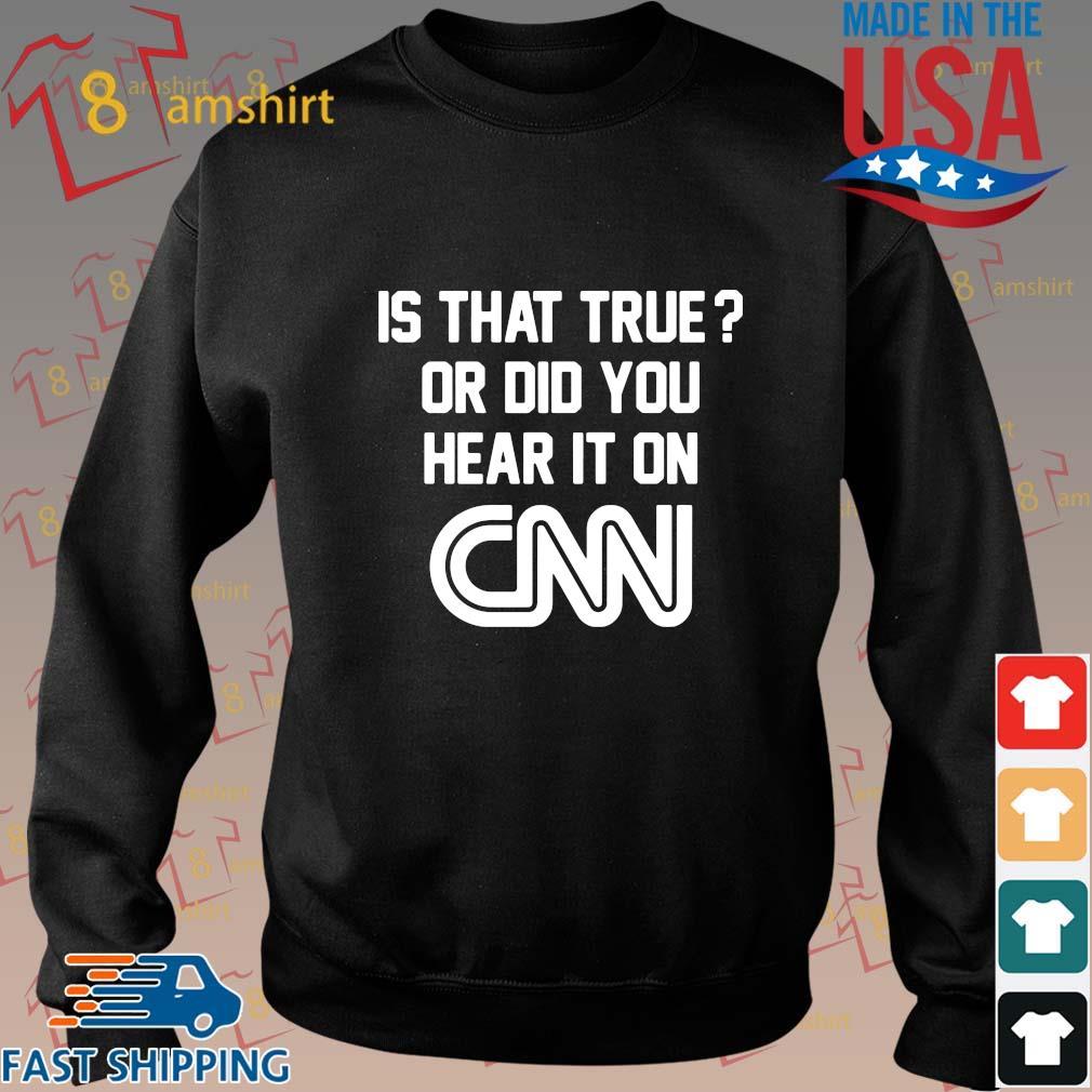 Is that true or did you hear it on Cnn shirt, sweatshirt