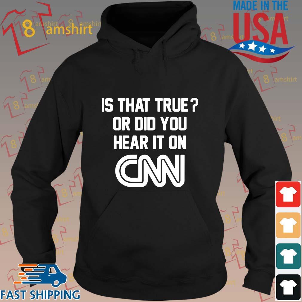 Is that true or did you hear it on Cnn shirt, sweats hoodie den