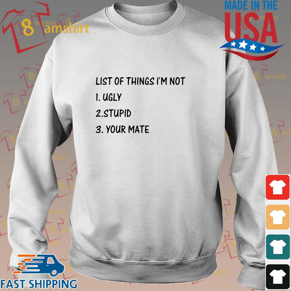 List of things I'm not ugly stupid your mate shirt