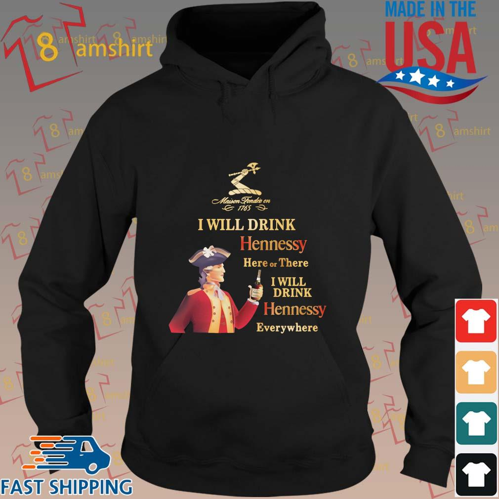 Maison Tondre En 1765 I will drink hennessy here or there I will drink hennessy everywhere s hoodie den